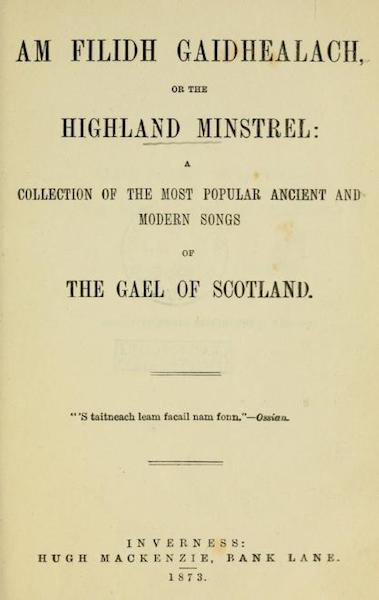 Am Filidh Gaidhealach or the Highland Minstrel: A Collection of the Most Popular Ancient and Modern Songs of the Gael of Scotland