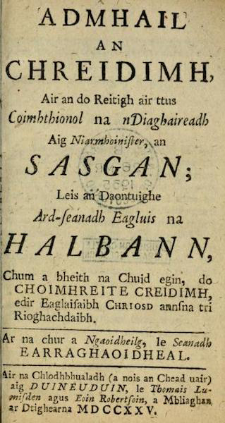 (1) Admhail an Chreidimh, Air an do Reitigh air ttus Coimhthionol na nDiaghaireadh Aig Niarmhoinister, an Sasgan; Leis an Daontuighe Ard-seanadh Eagluis na Halbann, Chum a bheith na Chuid egin, do Choimhreite Creidimh, edir Eaglaisaibh Chriosd annsna tri Rioghachdaibh. Ar na chur a Ngaoidheilg, le Seanadh Earraghaoidheal. (2) The Confession of Faith, Larger and Shorter Catechisms, agreed upon by the Assembly of Divines at Westminster, with the Assistance of Commissioners from the Church of Scotland, as a Part of the Covenanted Uniformity in Religion betwixt the Churches of Christ in the Three Kingdoms Scotland, England, and Ireland. Translated into the Irish Language by the Synod of Argyle.