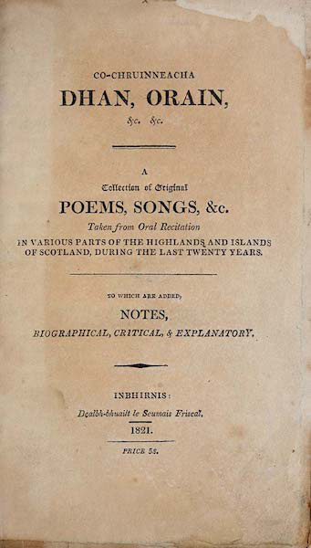 Co-chruinneacha dhan, orain, &c. &c. A collection of original poems, songs, &c. taken from oral recitation in various parts of the Highlands and Islands of Scotland, during the last twenty years, to which are added, notes biographical, critical, & explanatory